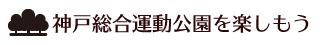 神戸総合運動公園を楽しもう